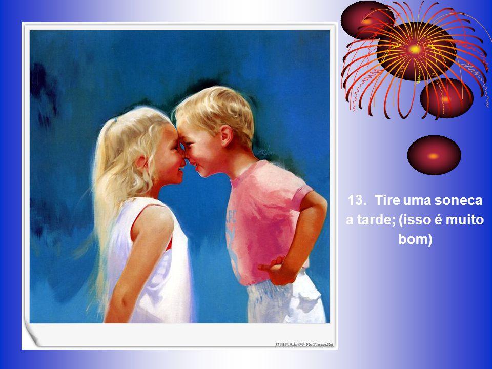 12. Leve uma vida equilibrada: aprenda um pouco, pense um pouco... desenhe... pinte... cante... dance... brinque... trabalhe um pouco todos os dias;