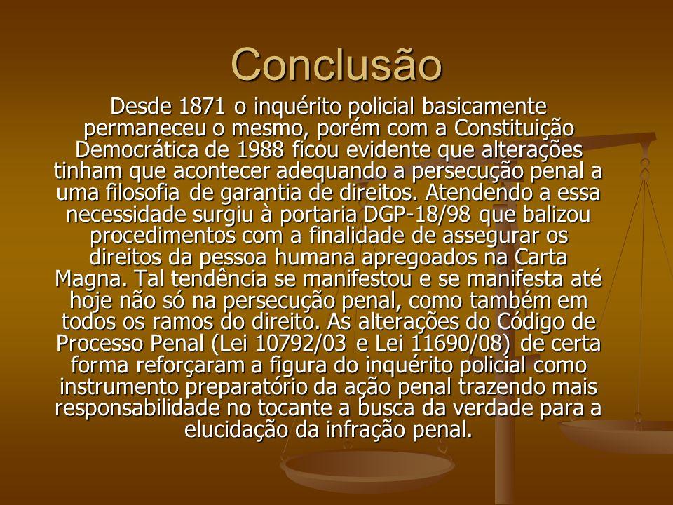 Conclusão Desde 1871 o inquérito policial basicamente permaneceu o mesmo, porém com a Constituição Democrática de 1988 ficou evidente que alterações t
