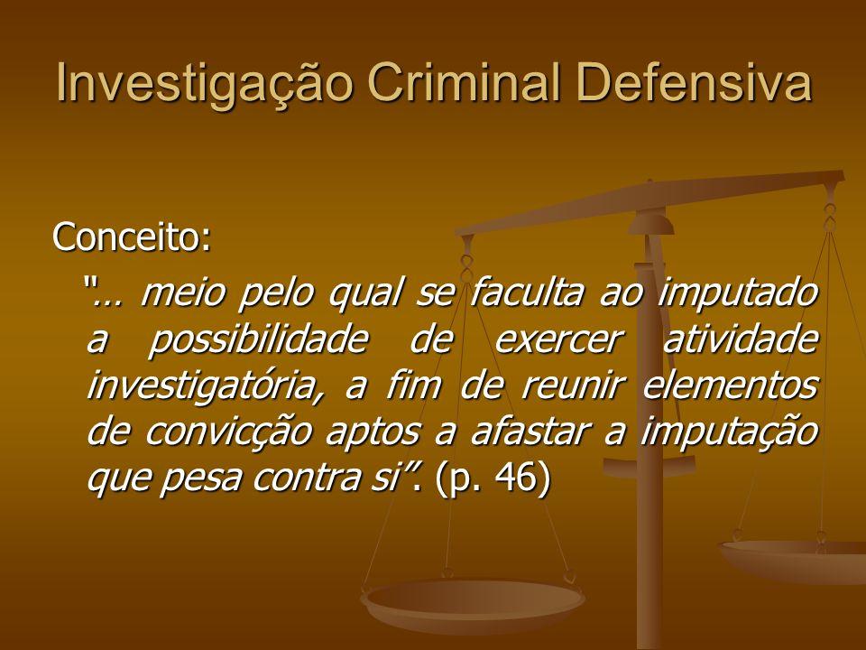 Investigação Criminal Defensiva Conceito: … meio pelo qual se faculta ao imputado a possibilidade de exercer atividade investigatória, a fim de reunir
