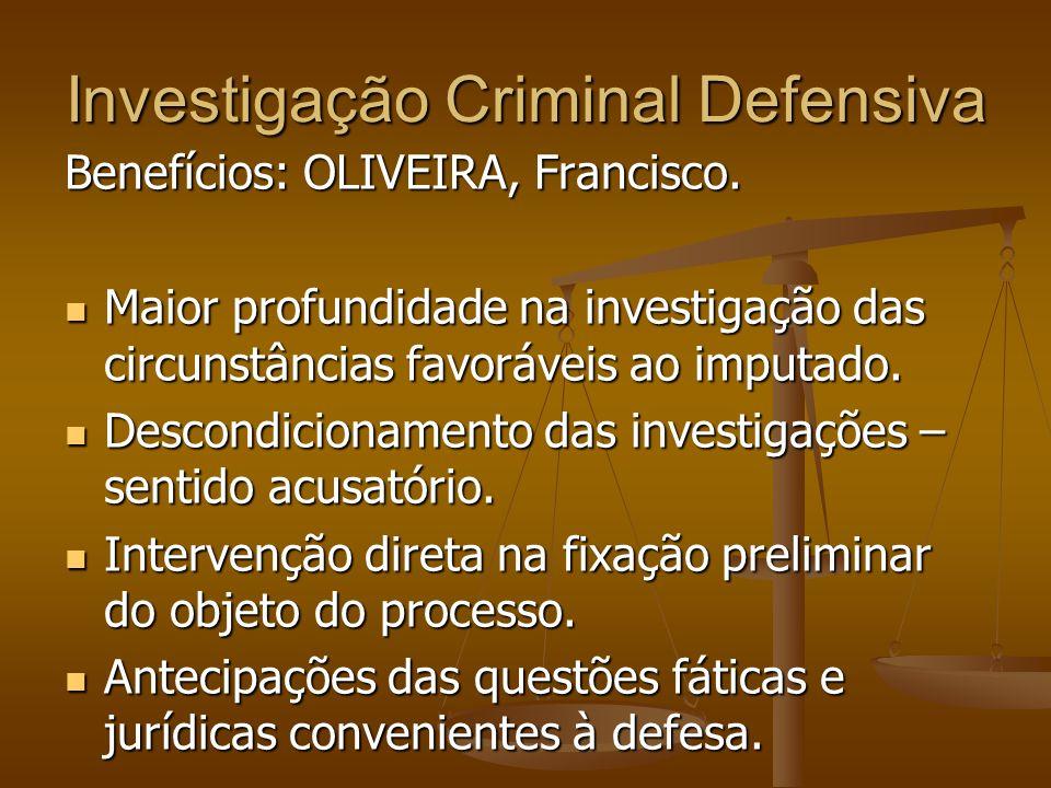 Investigação Criminal Defensiva Benefícios: OLIVEIRA, Francisco. Maior profundidade na investigação das circunstâncias favoráveis ao imputado. Maior p