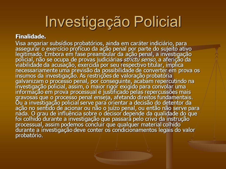 Investigação Policial Finalidade. Visa angariar subsídios probatórios, ainda em caráter indiciário, para assegurar o exercício profícuo da ação penal