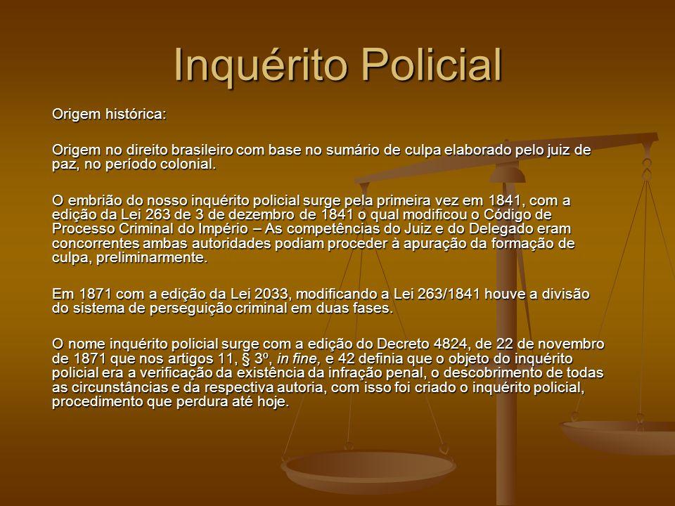 Inquérito Policial Origem histórica: Origem no direito brasileiro com base no sumário de culpa elaborado pelo juiz de paz, no período colonial. O embr