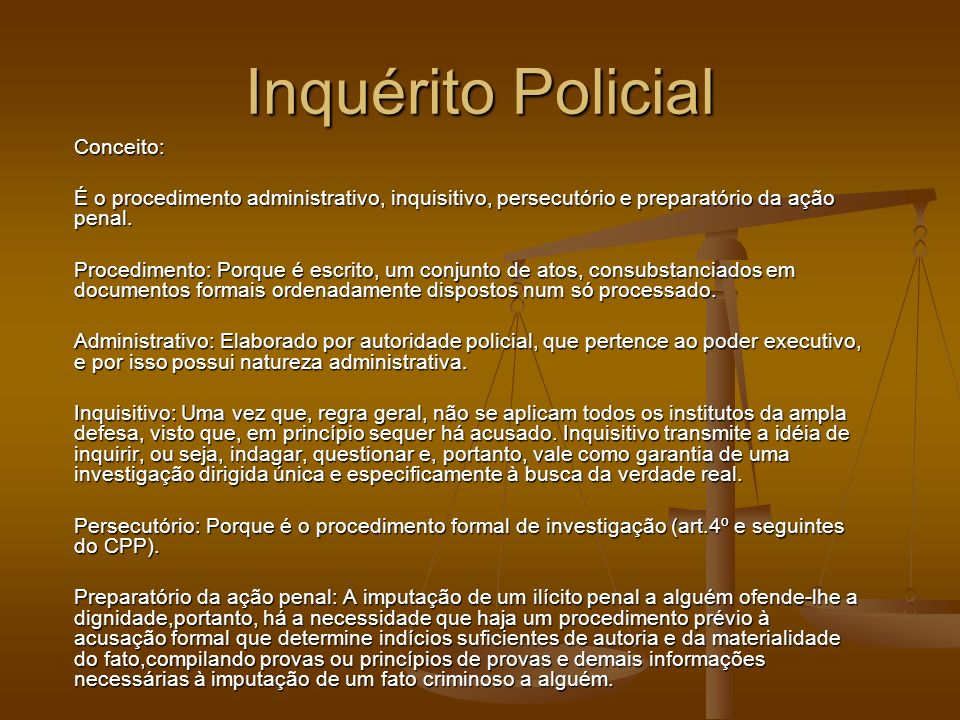 Inquérito Policial Conceito: É o procedimento administrativo, inquisitivo, persecutório e preparatório da ação penal. Procedimento: Porque é escrito,