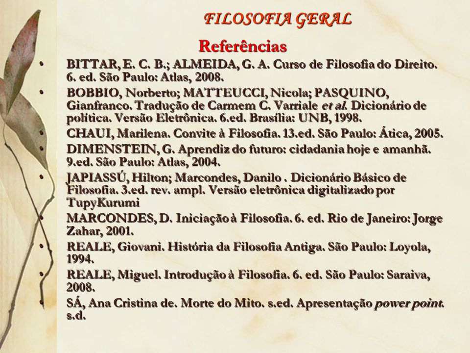 FILOSOFIA GERAL Referências BITTAR, E. C. B.; ALMEIDA, G. A. Curso de Filosofia do Direito. 6. ed. São Paulo: Atlas, 2008.BITTAR, E. C. B.; ALMEIDA, G