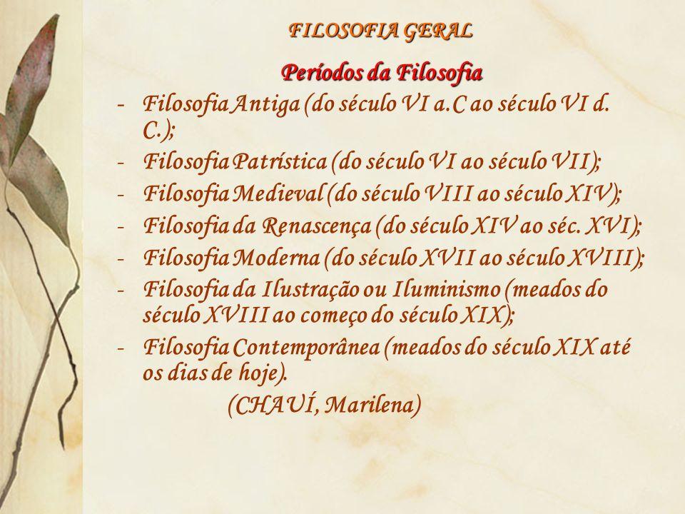 FILOSOFIA GERAL Períodos da Filosofia - Filosofia Antiga (do século VI a.C ao século VI d. C.); -Filosofia Patrística (do século VI ao século VII); -F