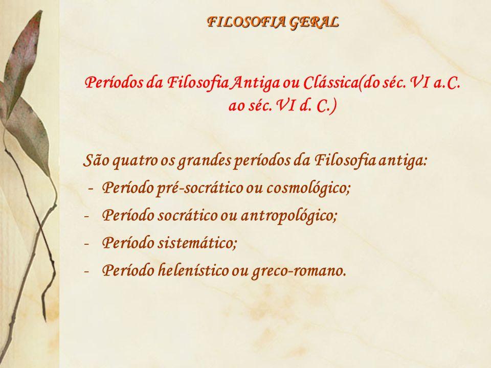 FILOSOFIA GERAL Períodos da Filosofia Antiga ou Clássica(do séc. VI a.C. ao séc. VI d. C.) São quatro os grandes períodos da Filosofia antiga: - Perío