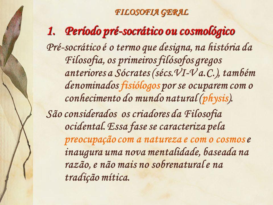 FILOSOFIA GERAL 1.Período pré-socrático ou cosmológico Pré-socrático é o termo que designa, na história da Filosofia, os primeiros filósofos gregos an