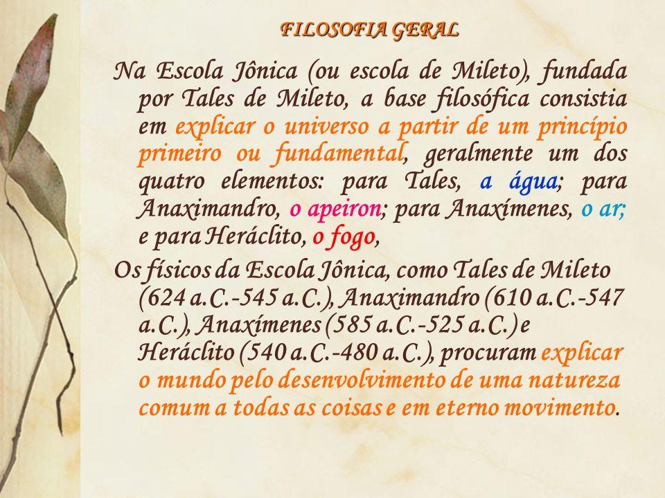 FILOSOFIA GERAL Na Escola Jônica (ou escola de Mileto), fundada por Tales de Mileto, a base filosófica consistia em explicar o universo a partir de um