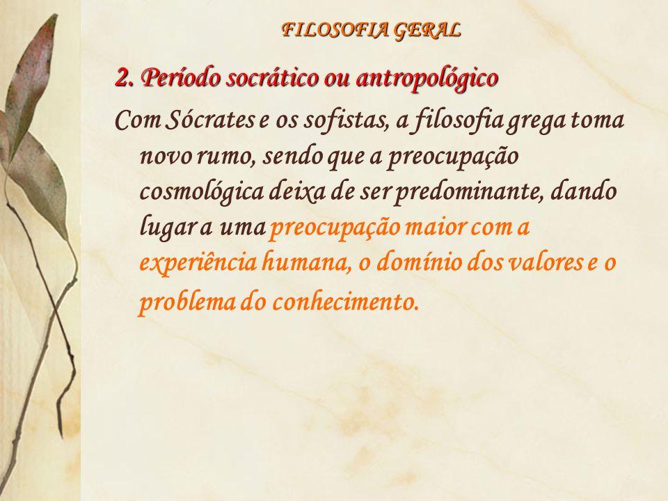 FILOSOFIA GERAL 2. Período socrático ou antropológico Com Sócrates e os sofistas, a filosofia grega toma novo rumo, sendo que a preocupação cosmológic