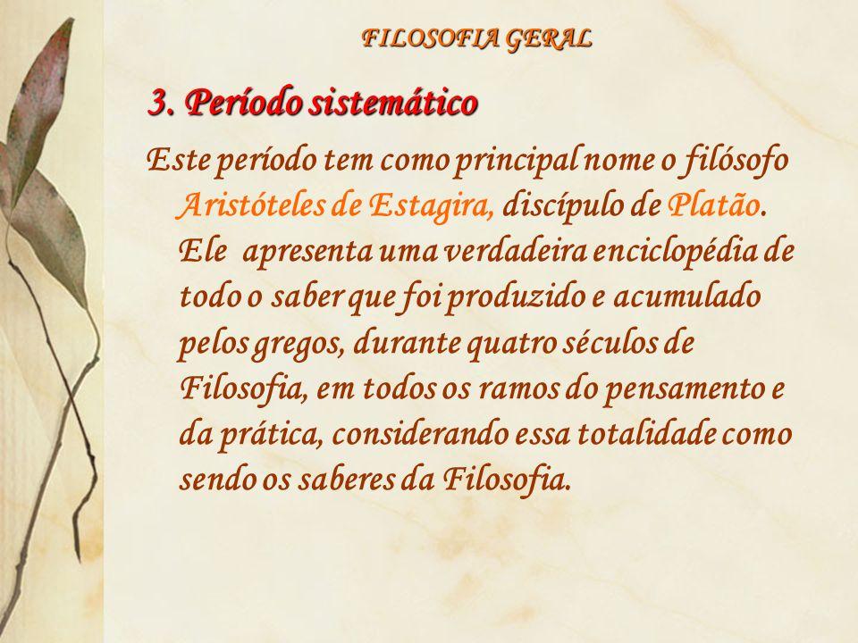 FILOSOFIA GERAL 3. Período sistemático Este período tem como principal nome o filósofo Aristóteles de Estagira, discípulo de Platão. Ele apresenta uma