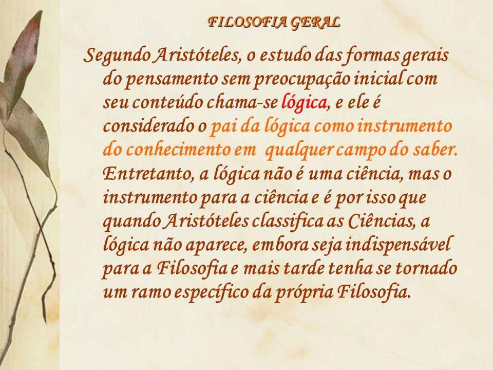 FILOSOFIA GERAL Segundo Aristóteles, o estudo das formas gerais do pensamento sem preocupação inicial com seu conteúdo chama-se lógica, e ele é consid