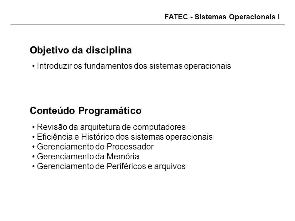 FATEC - Sistemas Operacionais I Objetivo da disciplina Introduzir os fundamentos dos sistemas operacionais Conteúdo Programático Revisão da arquitetura de computadores Eficiência e Histórico dos sistemas operacionais Gerenciamento do Processador Gerenciamento da Memória Gerenciamento de Periféricos e arquivos