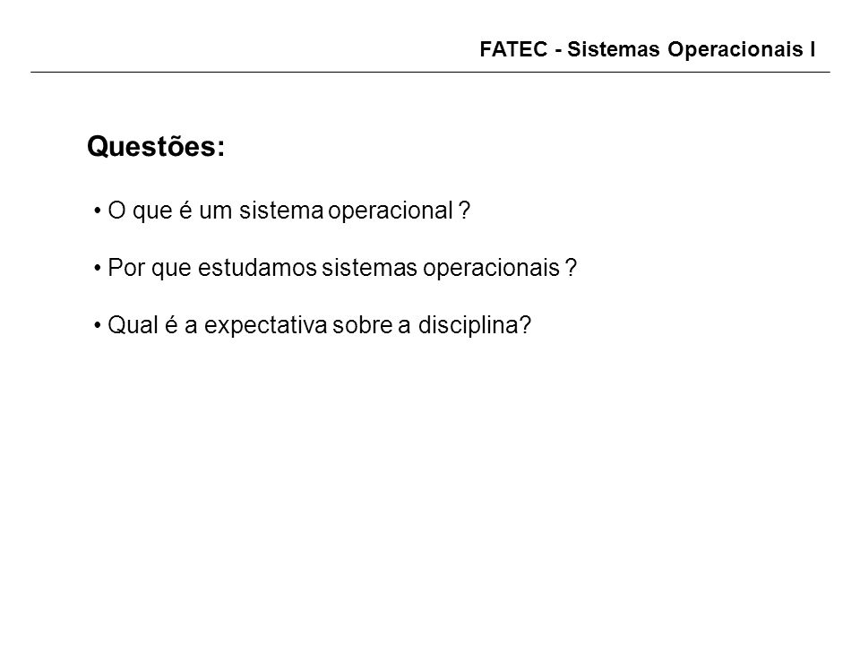 FATEC - Sistemas Operacionais I Questões: O que é um sistema operacional ? Por que estudamos sistemas operacionais ? Qual é a expectativa sobre a disc