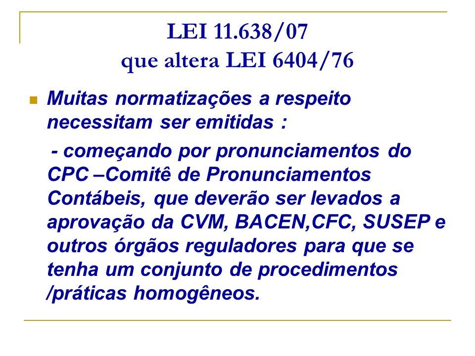 LEI 11.638/07 que altera LEI 6404/76 Muitas normatizações a respeito necessitam ser emitidas : - começando por pronunciamentos do CPC –Comitê de Pronu