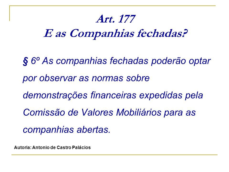 Art. 177 E as Companhias fechadas? § 6º As companhias fechadas poderão optar por observar as normas sobre demonstrações financeiras expedidas pela Com