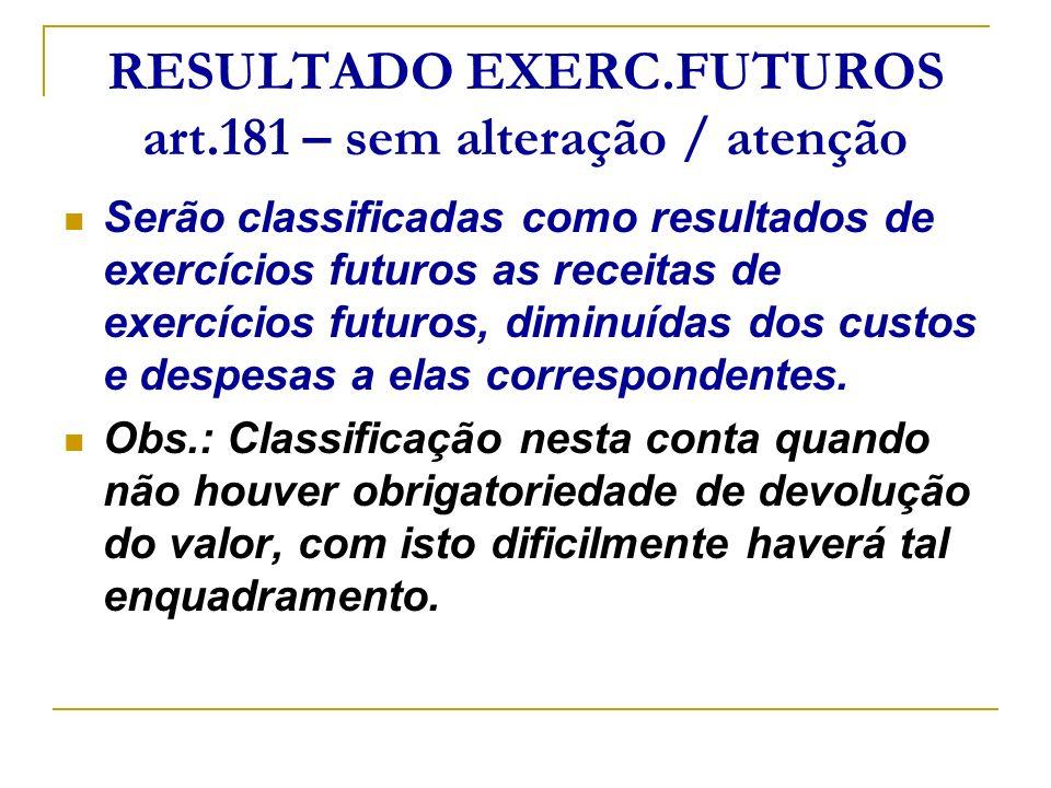 RESULTADO EXERC.FUTUROS art.181 – sem alteração / atenção Serão classificadas como resultados de exercícios futuros as receitas de exercícios futuros,