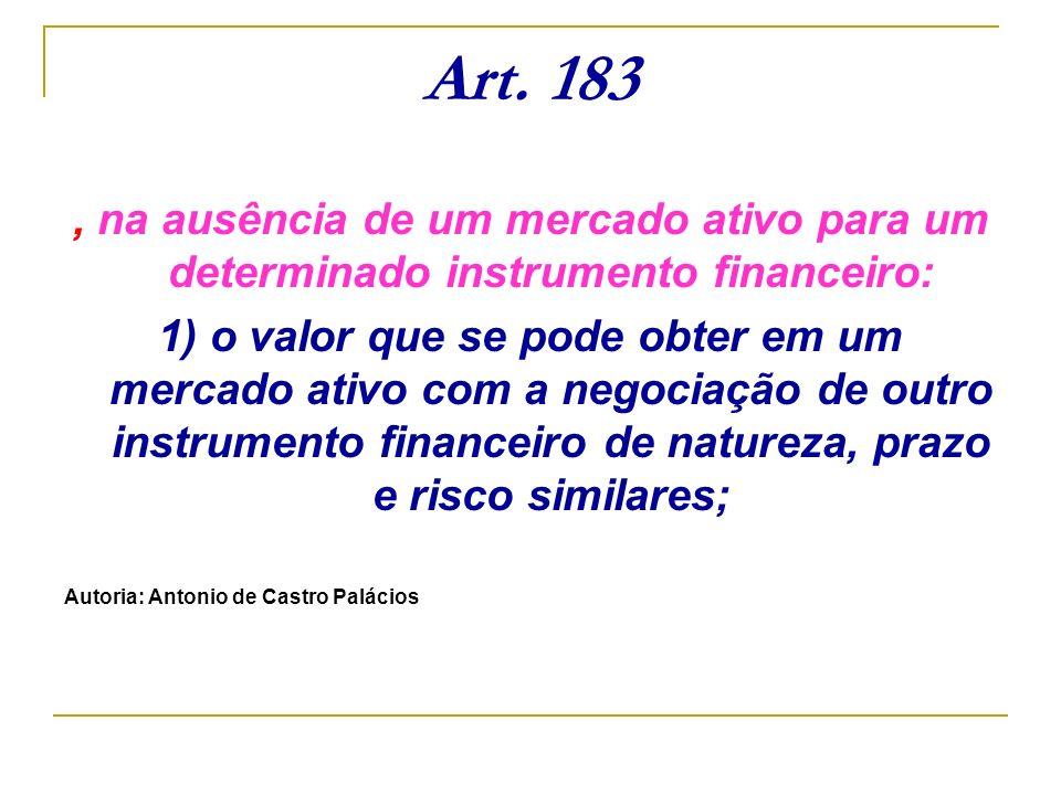 Art. 183, na ausência de um mercado ativo para um determinado instrumento financeiro: 1) o valor que se pode obter em um mercado ativo com a negociaçã