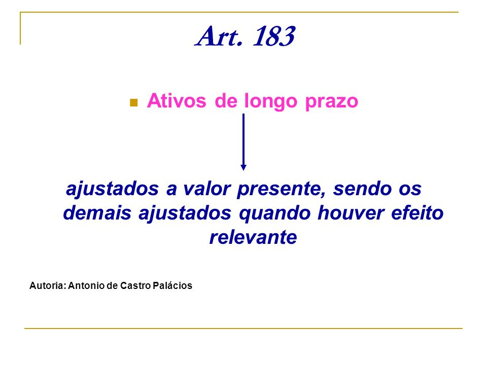 Art. 183 Ativos de longo prazo ajustados a valor presente, sendo os demais ajustados quando houver efeito relevante Autoria: Antonio de Castro Palácio