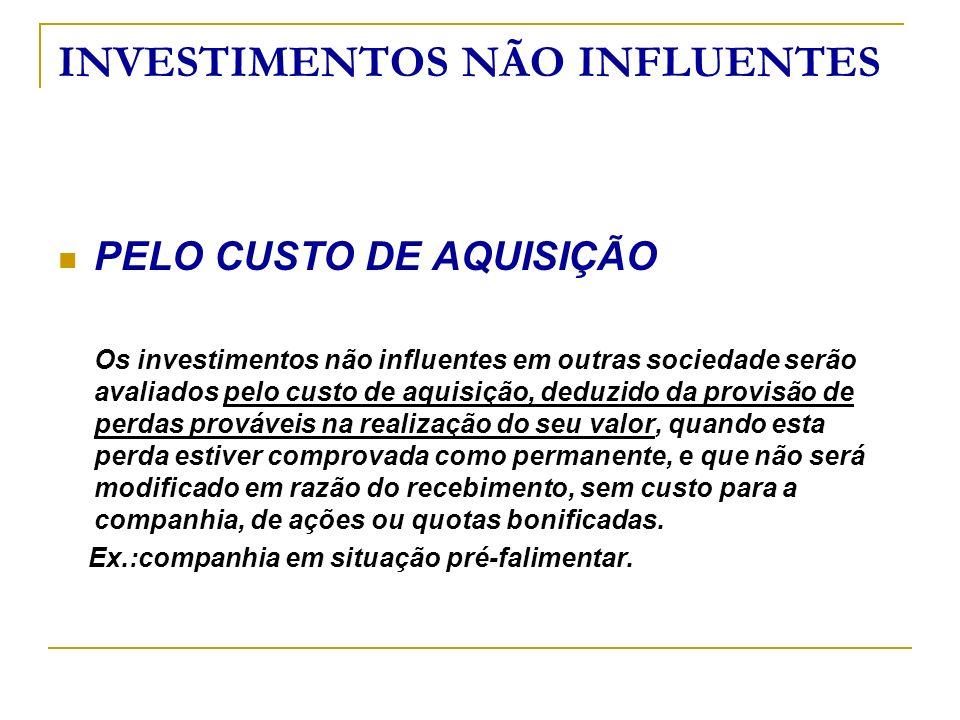 INVESTIMENTOS NÃO INFLUENTES PELO CUSTO DE AQUISIÇÃO Os investimentos não influentes em outras sociedade serão avaliados pelo custo de aquisição, dedu