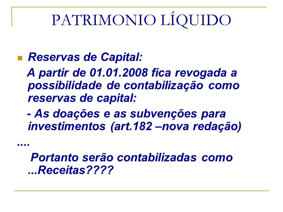 PATRIMONIO LÍQUIDO Reservas de Capital: A partir de 01.01.2008 fica revogada a possibilidade de contabilização como reservas de capital: - As doações