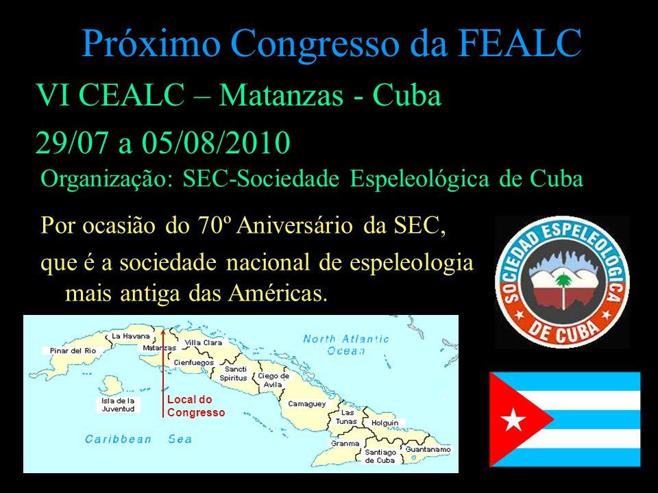 Próximo Congresso da FEALC VI CEALC – Matanzas - Cuba 29/07 a 05/08/2010 Organização: SEC-Sociedade Espeleológica de Cuba Por ocasião do 70º Aniversár