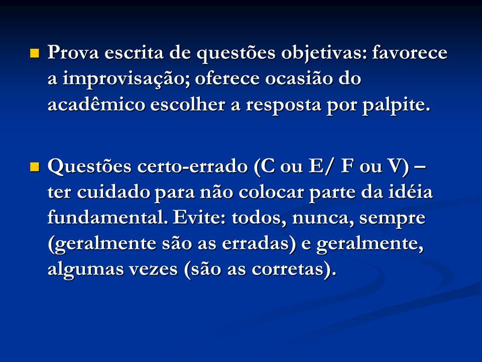 Prova escrita de questões objetivas: favorece a improvisação; oferece ocasião do acadêmico escolher a resposta por palpite. Prova escrita de questões