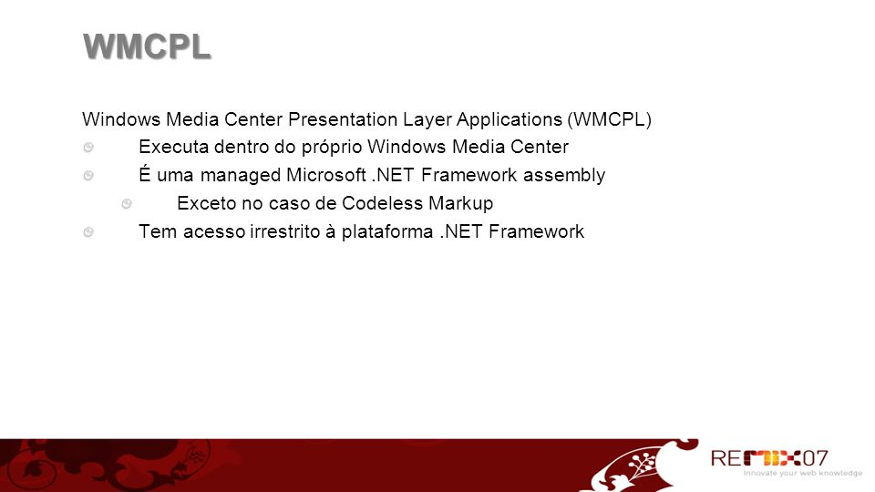WMCPL Windows Media Center Presentation Layer Applications (WMCPL) Executa dentro do próprio Windows Media Center É uma managed Microsoft.NET Framewor