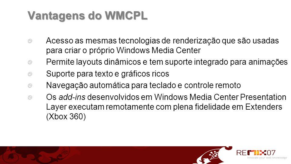 Vantagens do WMCPL Acesso as mesmas tecnologias de renderização que são usadas para criar o próprio Windows Media Center Permite layouts dinâmicos e t