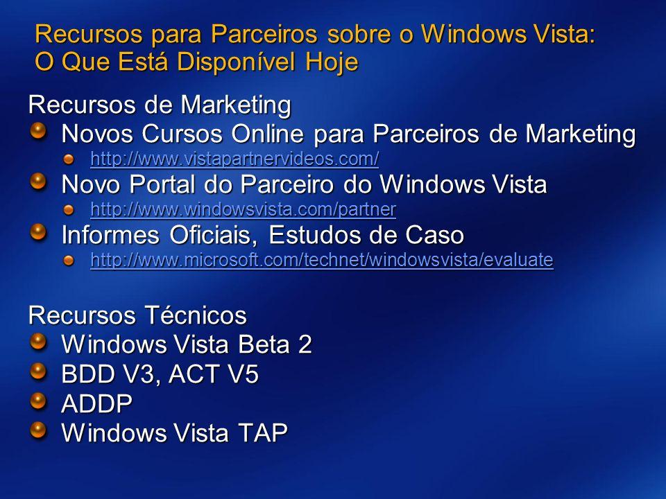 Recursos para Parceiros sobre o Windows Vista: O Que Está Disponível Hoje Recursos de Marketing Novos Cursos Online para Parceiros de Marketing http://www.vistapartnervideos.com/ Novo Portal do Parceiro do Windows Vista http://www.windowsvista.com/partner Informes Oficiais, Estudos de Caso http://www.microsoft.com/technet/windowsvista/evaluate Recursos Técnicos Windows Vista Beta 2 BDD V3, ACT V5 ADDP Windows Vista TAP