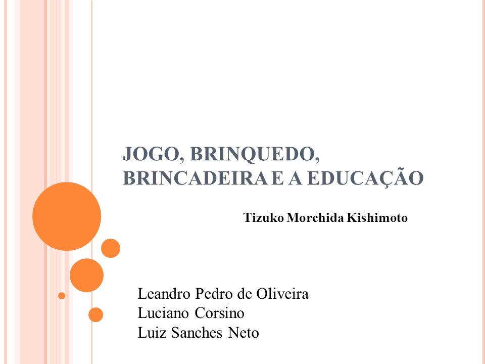 JOGO, BRINQUEDO, BRINCADEIRA E A EDUCAÇÃO Tizuko Morchida Kishimoto Leandro Pedro de Oliveira Luciano Corsino Luiz Sanches Neto