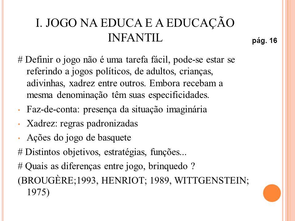 I. JOGO NA EDUCA E A EDUCAÇÃO INFANTIL # Definir o jogo não é uma tarefa fácil, pode-se estar se referindo a jogos políticos, de adultos, crianças, ad