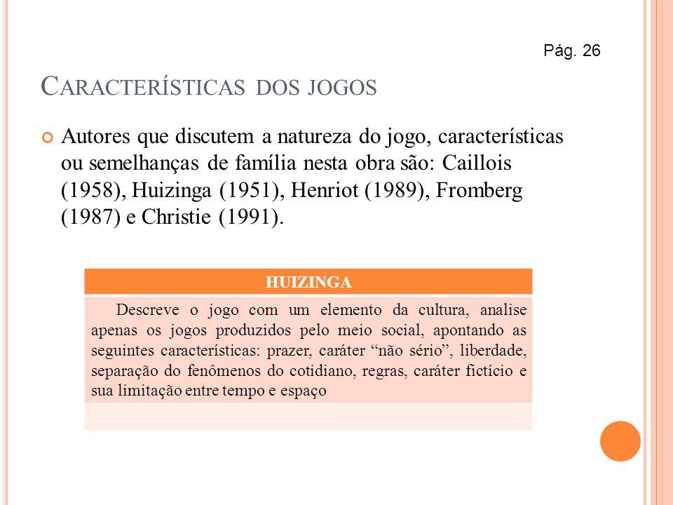 C ARACTERÍSTICAS DOS JOGOS Autores que discutem a natureza do jogo, características ou semelhanças de família nesta obra são: Caillois (1958), Huizing