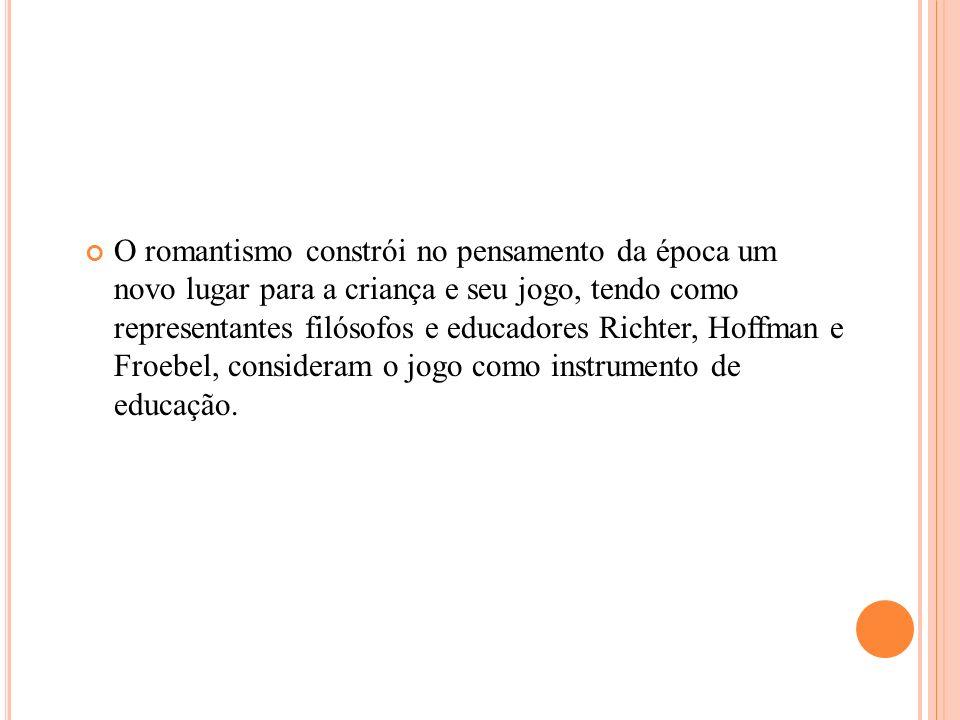 O romantismo constrói no pensamento da época um novo lugar para a criança e seu jogo, tendo como representantes filósofos e educadores Richter, Hoffma