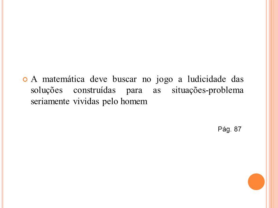A matemática deve buscar no jogo a ludicidade das soluções construídas para as situações-problema seriamente vividas pelo homem Pág. 87