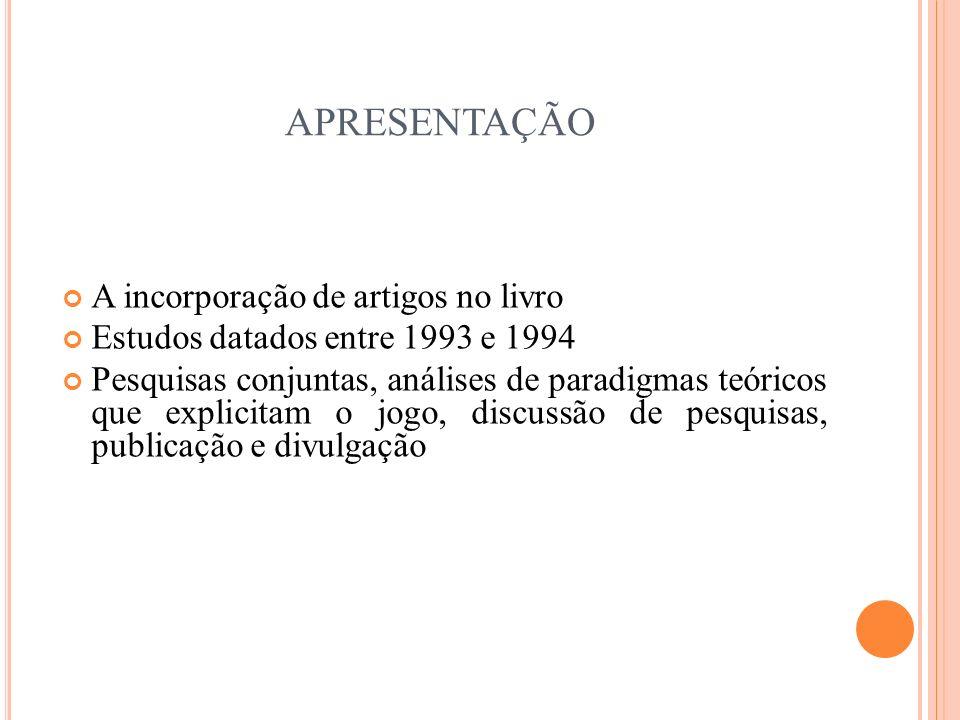 APRESENTAÇÃO A incorporação de artigos no livro Estudos datados entre 1993 e 1994 Pesquisas conjuntas, análises de paradigmas teóricos que explicitam