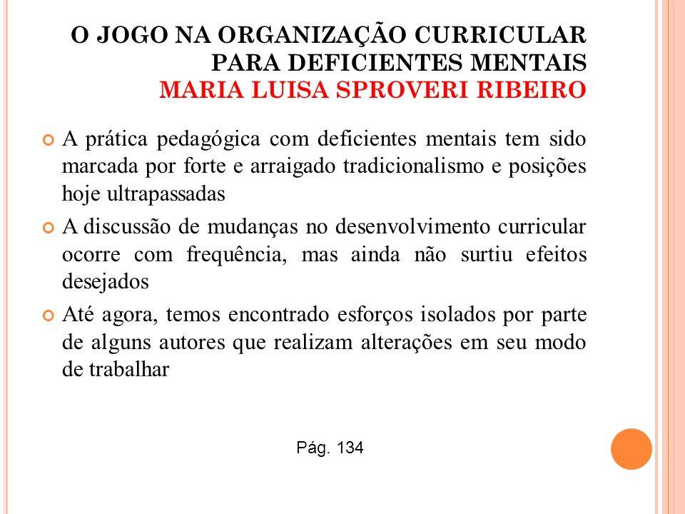 O JOGO NA ORGANIZAÇÃO CURRICULAR PARA DEFICIENTES MENTAIS MARIA LUISA SPROVERI RIBEIRO A prática pedagógica com deficientes mentais tem sido marcada p
