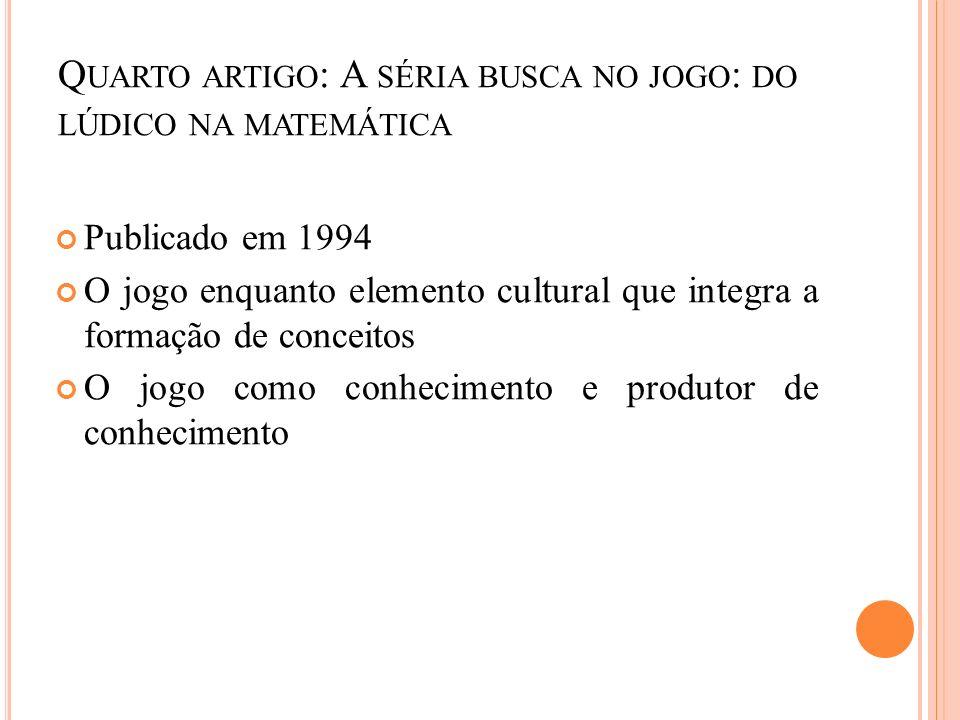 Q UARTO ARTIGO : A SÉRIA BUSCA NO JOGO : DO LÚDICO NA MATEMÁTICA Publicado em 1994 O jogo enquanto elemento cultural que integra a formação de conceit