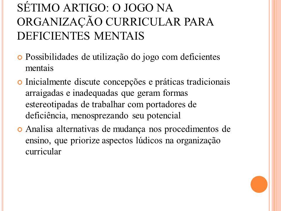 SÉTIMO ARTIGO: O JOGO NA ORGANIZAÇÃO CURRICULAR PARA DEFICIENTES MENTAIS Possibilidades de utilização do jogo com deficientes mentais Inicialmente dis