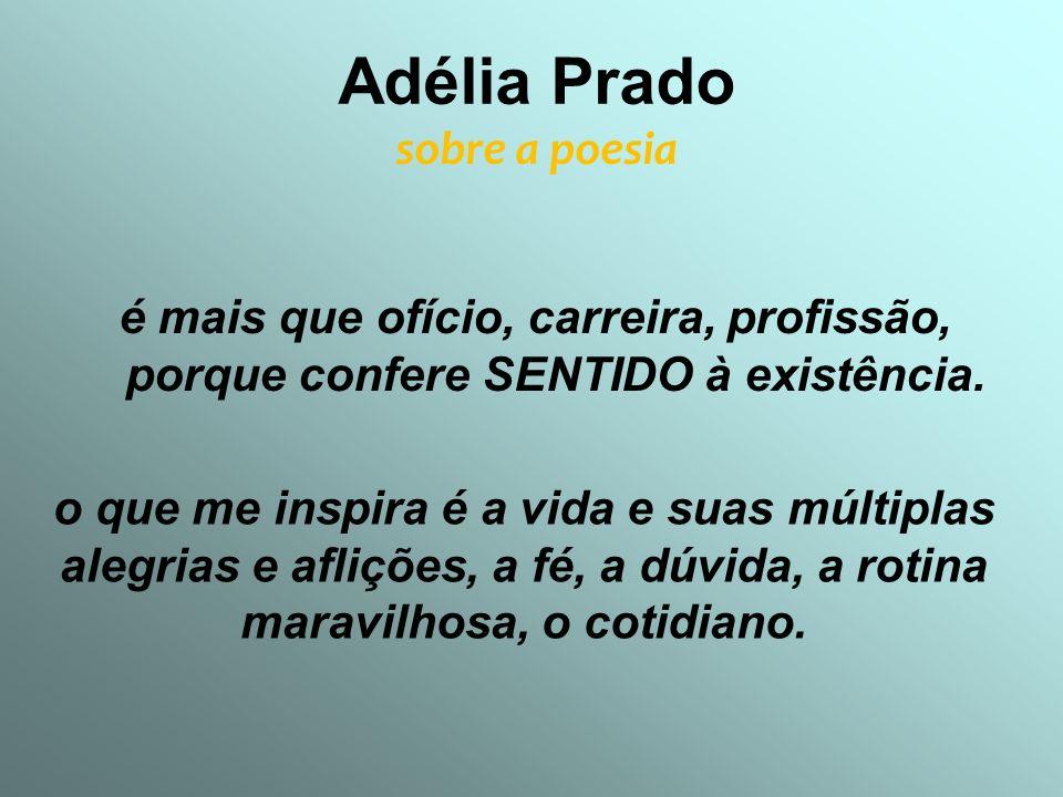 Adélia Prado sobre a poesia é mais que ofício, carreira, profissão, porque confere SENTIDO à existência. o que me inspira é a vida e suas múltiplas al