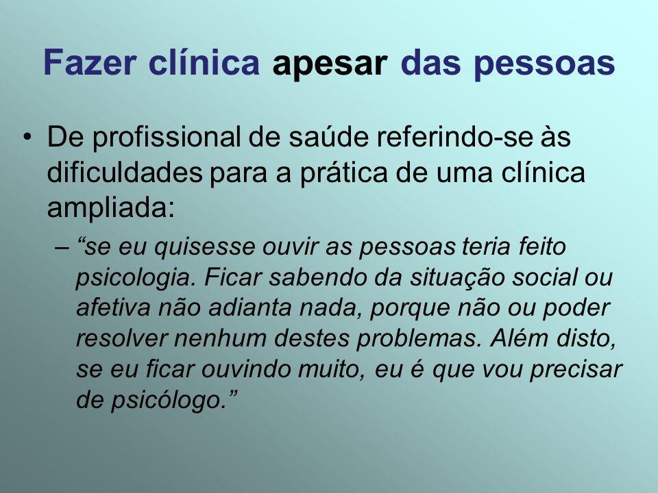 Fazer clínica apesar das pessoas De profissional de saúde referindo-se às dificuldades para a prática de uma clínica ampliada: –se eu quisesse ouvir a