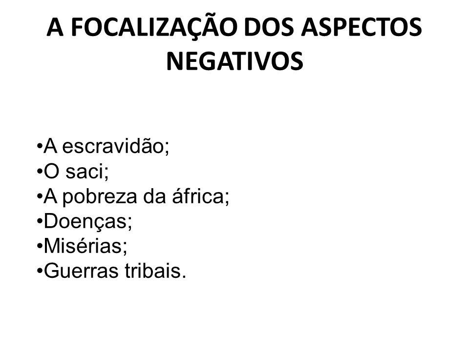 A FOCALIZAÇÃO DOS ASPECTOS NEGATIVOS A escravidão; O saci; A pobreza da áfrica; Doenças; Misérias; Guerras tribais.