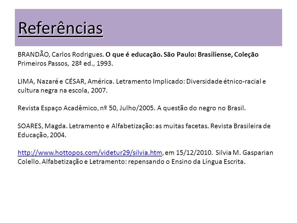 Referências BRANDÃO, Carlos Rodrigues. O que é educação. São Paulo: Brasiliense, Coleção Primeiros Passos, 28ª ed., 1993. LIMA, Nazaré e CÉSAR, Améric
