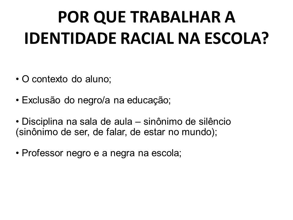 POR QUE TRABALHAR A IDENTIDADE RACIAL NA ESCOLA? O contexto do aluno; Exclusão do negro/a na educação; Disciplina na sala de aula – sinônimo de silênc