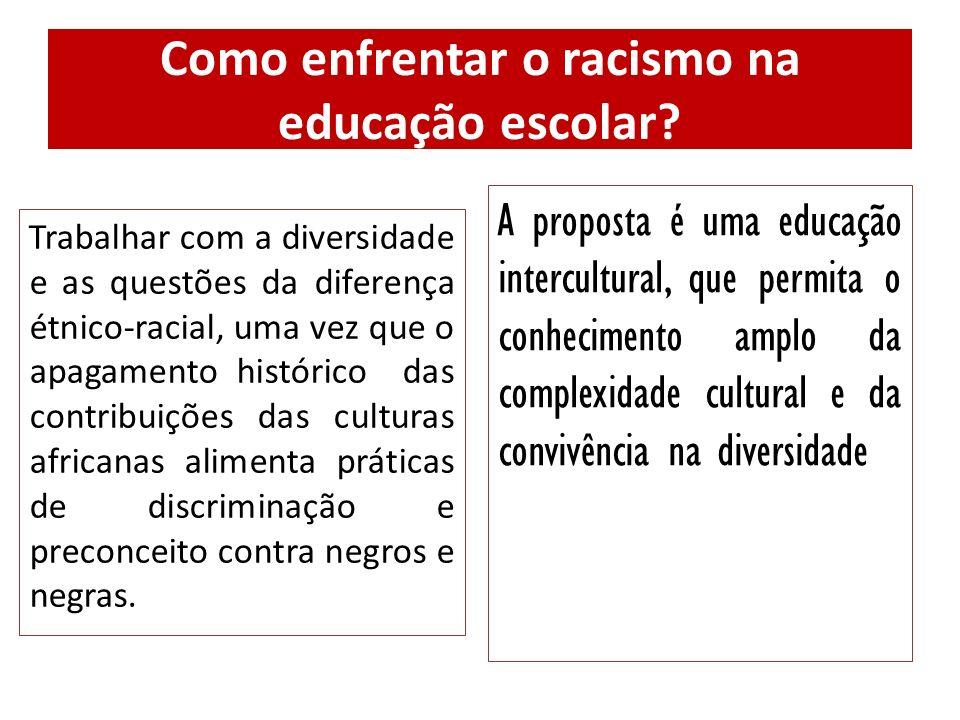 Como enfrentar o racismo na educação escolar? Trabalhar com a diversidade e as questões da diferença étnico-racial, uma vez que o apagamento histórico