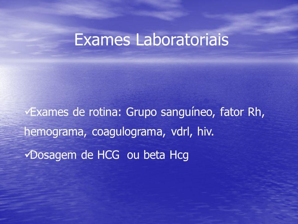 Exames Laboratoriais Exames de rotina: Grupo sanguíneo, fator Rh, hemograma, coagulograma, vdrl, hiv. Dosagem de HCG ou beta Hcg