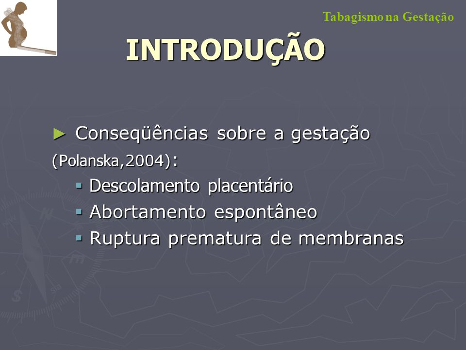 Conseqüências sobre o bebê (Giglia,2006; P attenden, 2006 ) : Conseqüências sobre o bebê (Giglia,2006; P attenden, 2006 ) : Baixo peso ao nascimento, Baixo peso ao nascimento, Partos pré-termos, Partos pré-termos, Mortes perinatais, Mortes perinatais, Abortamento espontâneo Abortamento espontâneo Síndrome da Morte Súbita Síndrome da Morte Súbita Alterações no cérebro fetal e desenvolvimento neurológico Alterações no cérebro fetal e desenvolvimento neurológico Tabagismo na GestaçãoINTRODUÇÃO