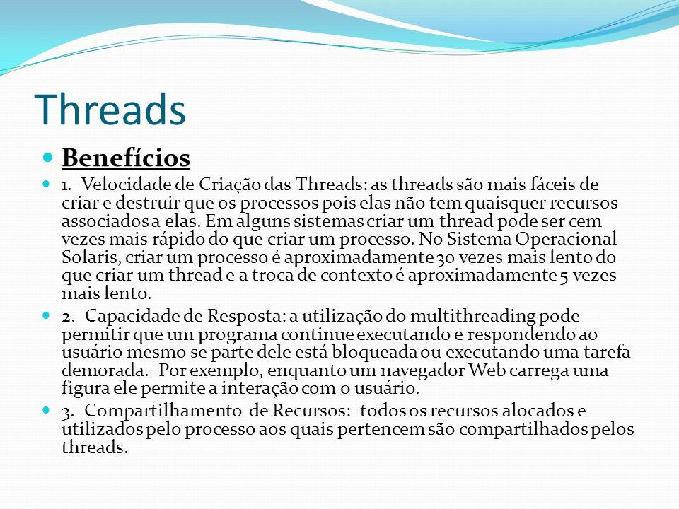 Threads Benefícios 1. Velocidade de Criação das Threads: as threads são mais fáceis de criar e destruir que os processos pois elas não tem quaisquer r