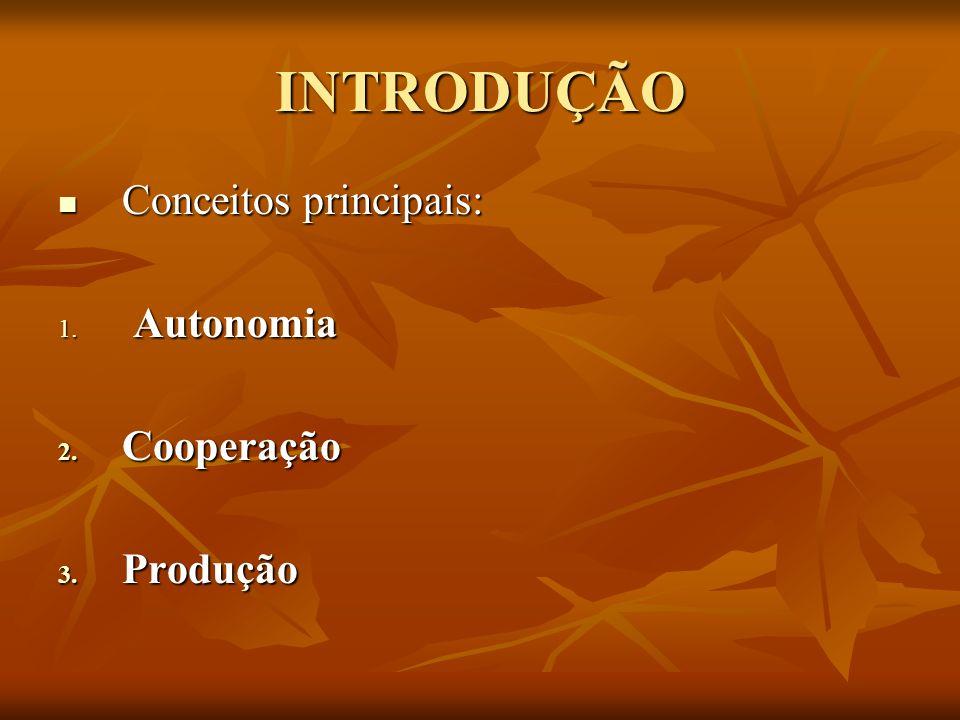 INTRODUÇÃO Conceitos principais: Conceitos principais: 1. Autonomia 2. Cooperação 3. Produção