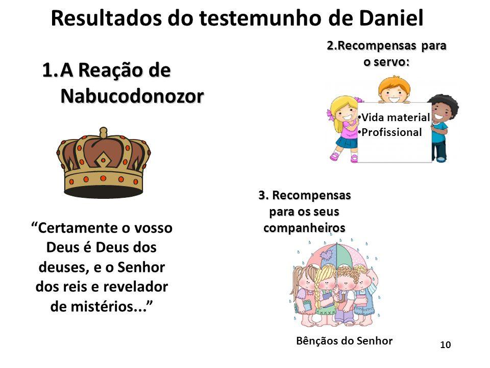 Resultados do testemunho de Daniel 1.A Reação de Nabucodonozor Certamente o vosso Deus é Deus dos deuses, e o Senhor dos reis e revelador de mistérios