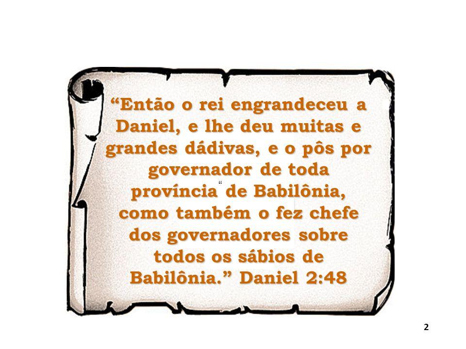 Então o rei engrandeceu a Daniel, e lhe deu muitas e grandes dádivas, e o pôs por governador de toda província de Babilônia, como também o fez chefe d